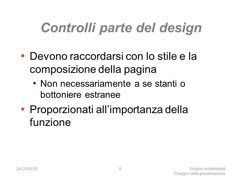 AA 2004/05Sistemi multimediali Disegno della presentazione 8 Controlli parte del design Devono raccordarsi con lo stile e la composizione della pagina Non necessariamente a se stanti o bottoniere estranee Proporzionati allimportanza della funzione