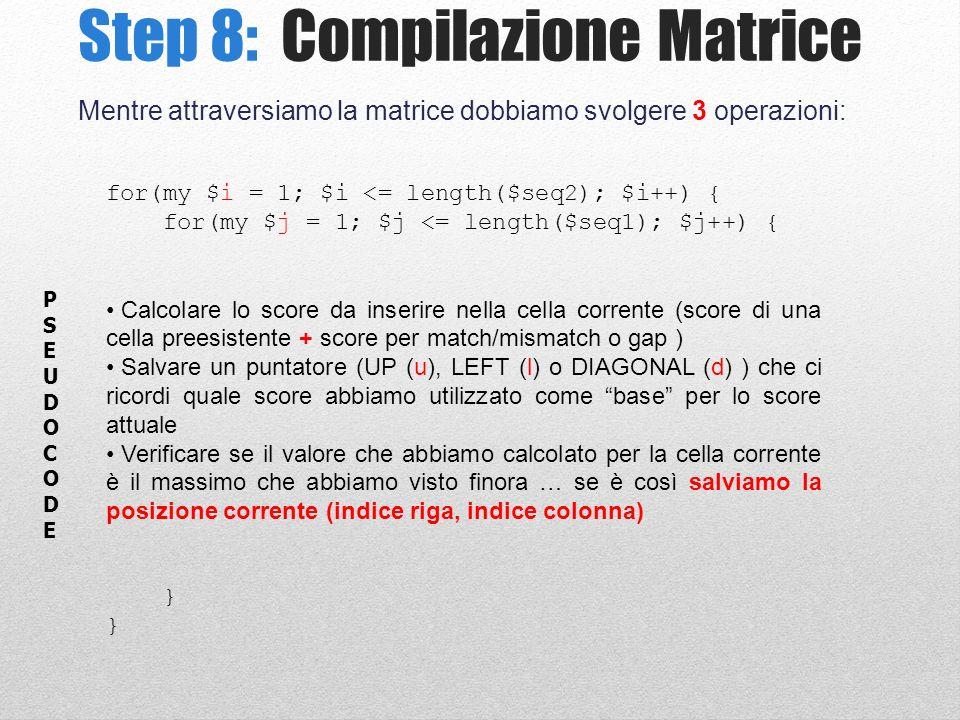 Step 8: Compilazione Matrice Mentre attraversiamo la matrice dobbiamo svolgere 3 operazioni: for(my $i = 1; $i <= length($seq2); $i++) { for(my $j = 1; $j <= length($seq1); $j++) { Calcolare lo score da inserire nella cella corrente (score di una cella preesistente + score per match/mismatch o gap ) Salvare un puntatore (UP (u), LEFT (l) o DIAGONAL (d) ) che ci ricordi quale score abbiamo utilizzato come base per lo score attuale Verificare se il valore che abbiamo calcolato per la cella corrente è il massimo che abbiamo visto finora … se è così salviamo la posizione corrente (indice riga, indice colonna) } PSEUDOCODEPSEUDOCODE