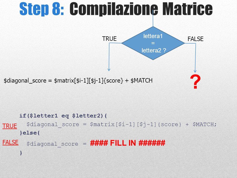 Step 8: Compilazione Matrice lettera1 = lettera2 ? TRUE FALSE $diagonal_score = $matrix[$i-1][$j-1]{score} + $MATCH ? if($letter1 eq $letter2){ $diago