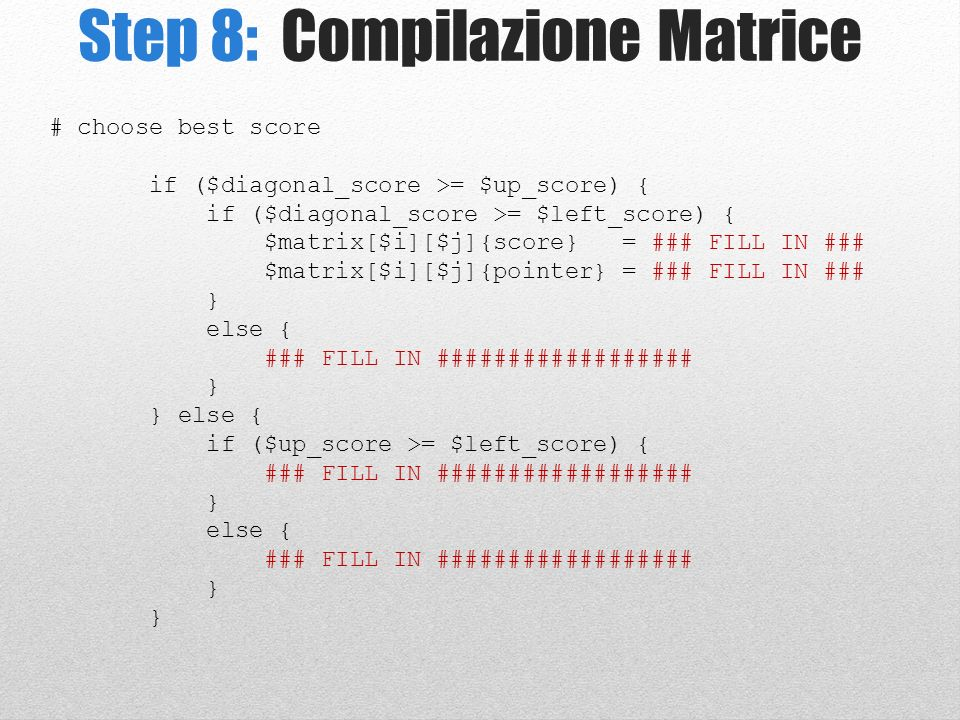 Step 8: Compilazione Matrice # choose best score if ($diagonal_score >= $up_score) { if ($diagonal_score >= $left_score) { $matrix[$i][$j]{score} = ### FILL IN ### $matrix[$i][$j]{pointer} = ### FILL IN ### } else { ### FILL IN ################## } } else { if ($up_score >= $left_score) { ### FILL IN ################## } else { ### FILL IN ################## }