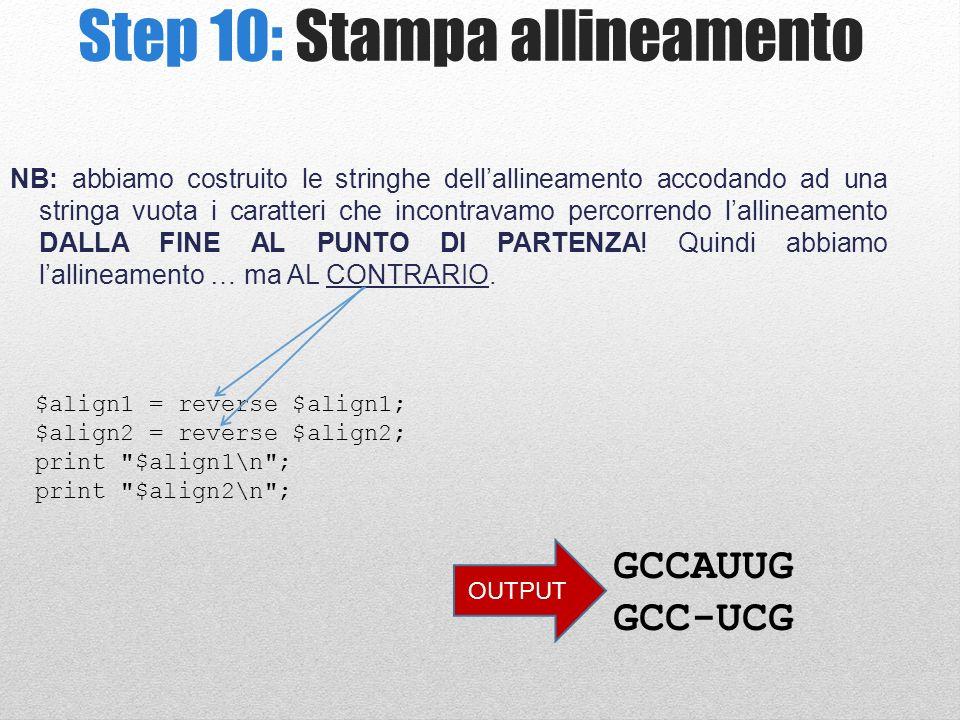 Step 10: Stampa allineamento $align1 = reverse $align1; $align2 = reverse $align2; print $align1\n ; print $align2\n ; NB: abbiamo costruito le stringhe dellallineamento accodando ad una stringa vuota i caratteri che incontravamo percorrendo lallineamento DALLA FINE AL PUNTO DI PARTENZA.