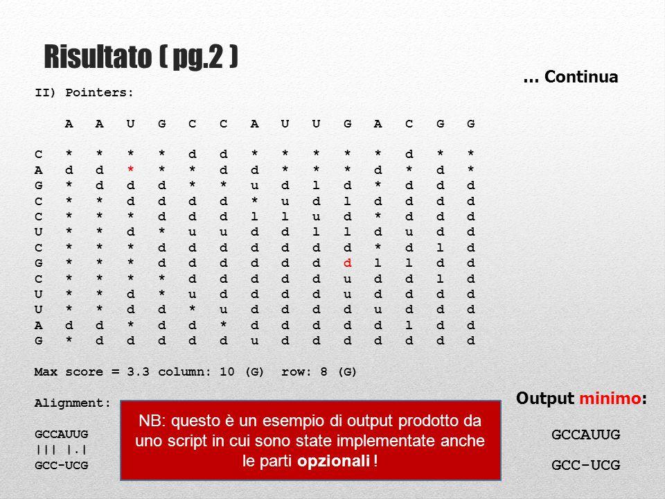 Step 9: Traceback my $align1 = ; my $align2 = ; my $j = $max_j; my $i = $max_i; while (1) { last if $matrix[$i][$j]{pointer} eq * ; if ($matrix[$i][$j]{pointer} eq d ) { $align1.= substr($seq1, $j-1, 1); $align2.= substr($seq2, $i-1, 1); $i--; $j--; } elsif ($matrix[$i][$j]{pointer} eq l ) { ### FILL IN ######################## } elsif ($matrix[$i][$j]{pointer} eq u ) { ### FILL IN ######################## } Ci posizioniamo sulla cella con score massimo Se incontro il puntatore * fine WHILE START STOP Alla fine del ciclo queste variabili contengono lallineamento !