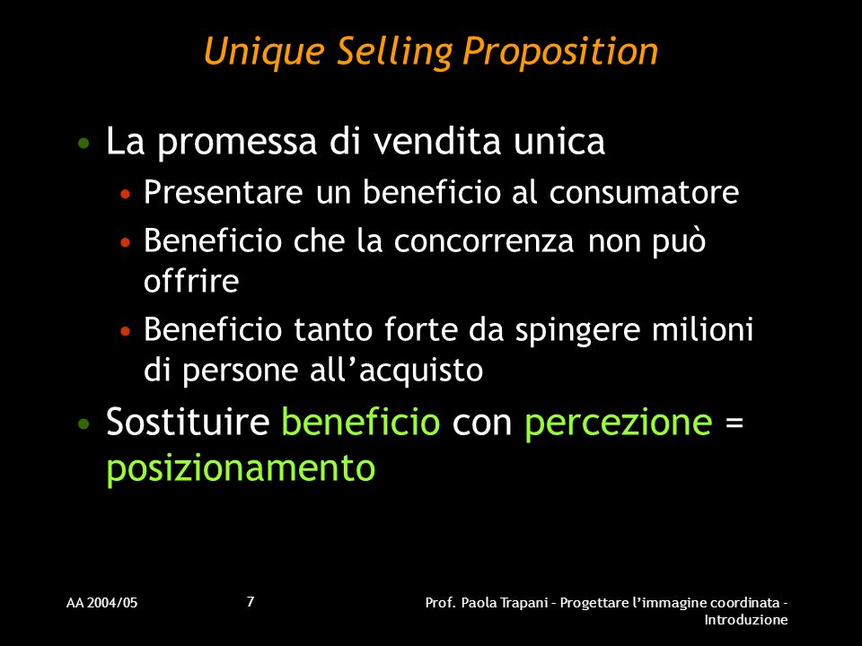 AA 2004/05Prof. Paola Trapani – Progettare limmagine coordinata - Introduzione 7 Unique Selling Proposition La promessa di vendita unica Presentare un