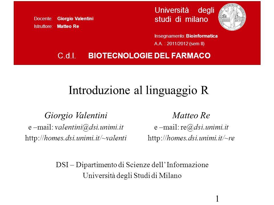1 Introduzione al linguaggio R Giorgio Valentini e –mail: valentini@dsi.unimi.it http://homes.dsi.unimi.it/~valenti DSI – Dipartimento di Scienze dell