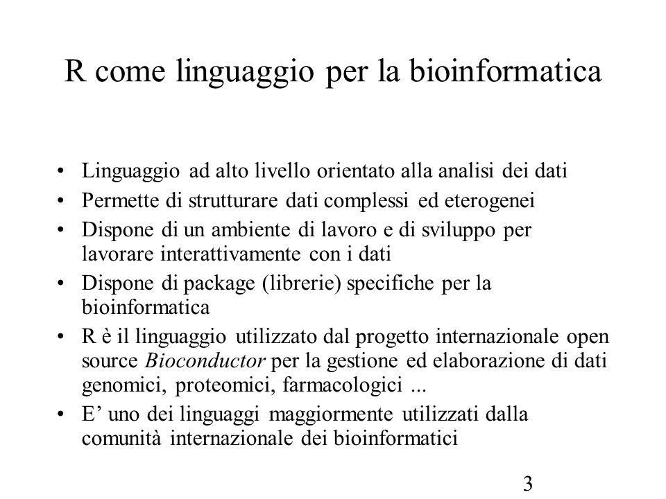 3 R come linguaggio per la bioinformatica Linguaggio ad alto livello orientato alla analisi dei dati Permette di strutturare dati complessi ed eteroge