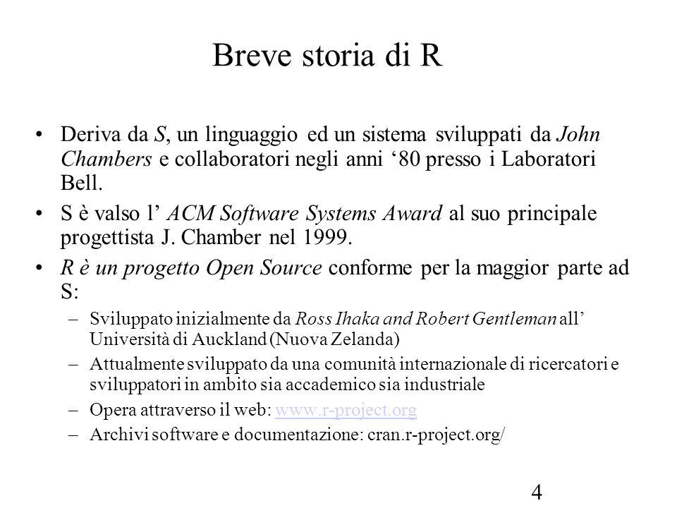 4 Breve storia di R Deriva da S, un linguaggio ed un sistema sviluppati da John Chambers e collaboratori negli anni 80 presso i Laboratori Bell. S è v