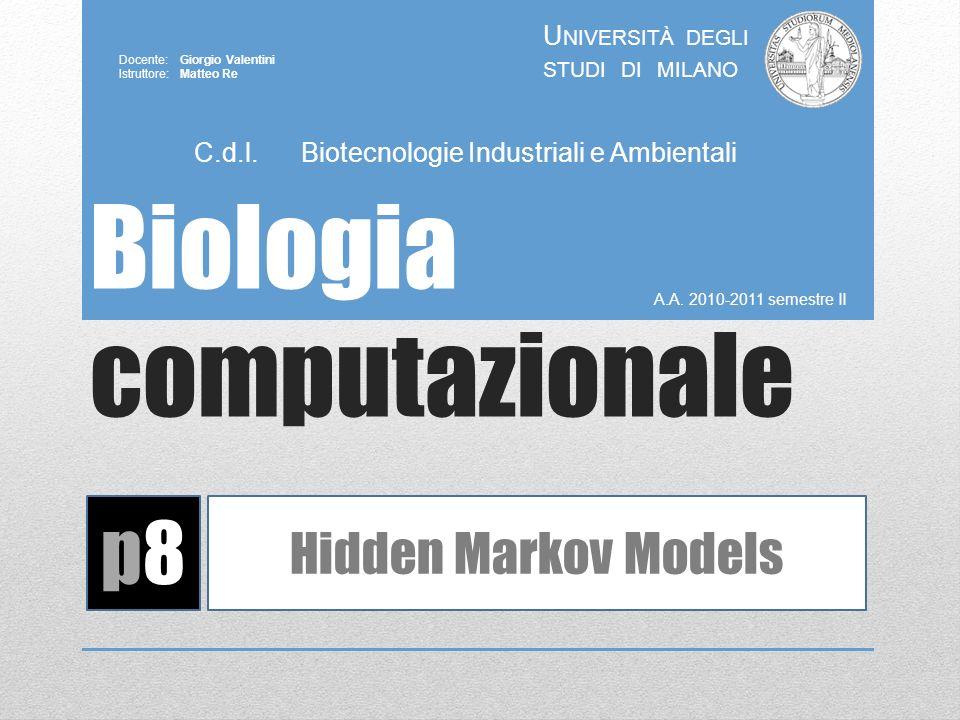 Biologia computazionale A.A. 2010-2011 semestre II U NIVERSITÀ DEGLI STUDI DI MILANO Docente: Giorgio Valentini Istruttore: Matteo Re p8p8 Hidden Mark