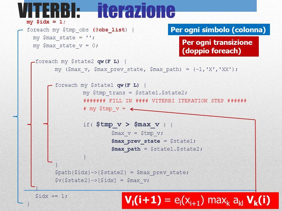 VITERBI: iterazione my $idx = 1; foreach my $tmp_obs (@obs_list) { my $max_state = ''; my $max_state_v = 0; foreach my $state2 qw(F L) { my ($max_v, $