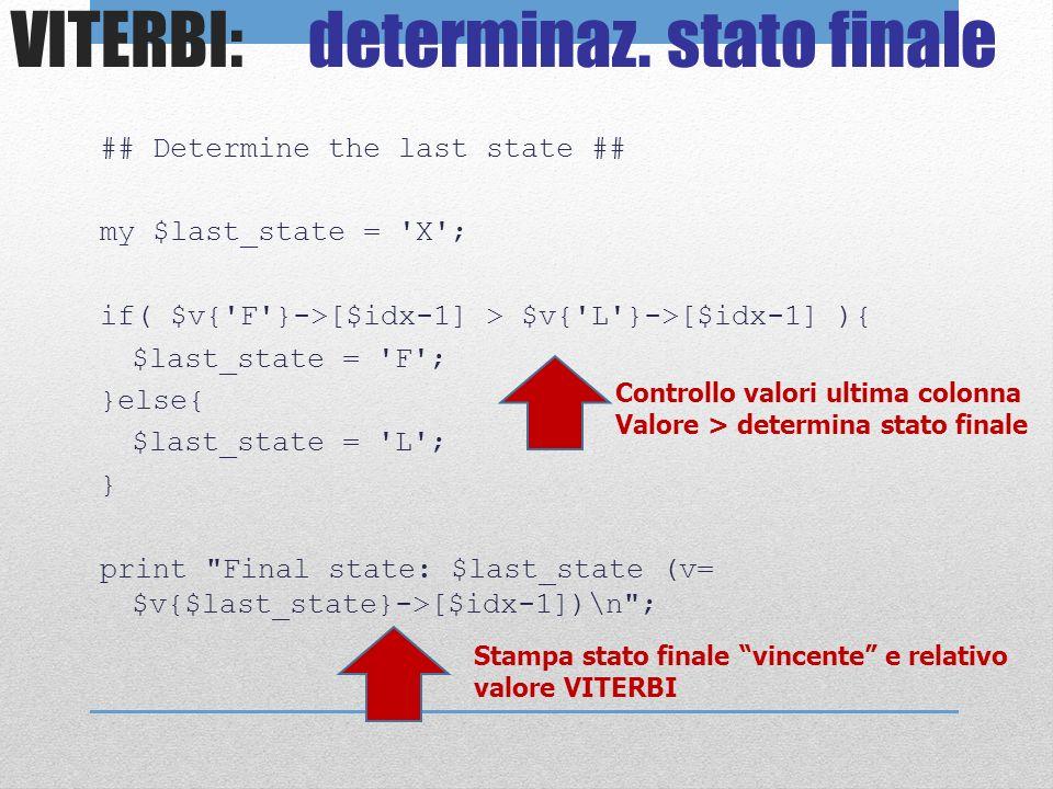 VITERBI: determinaz. stato finale ## Determine the last state ## my $last_state = 'X'; if( $v{'F'}->[$idx-1] > $v{'L'}->[$idx-1] ){ $last_state = 'F';