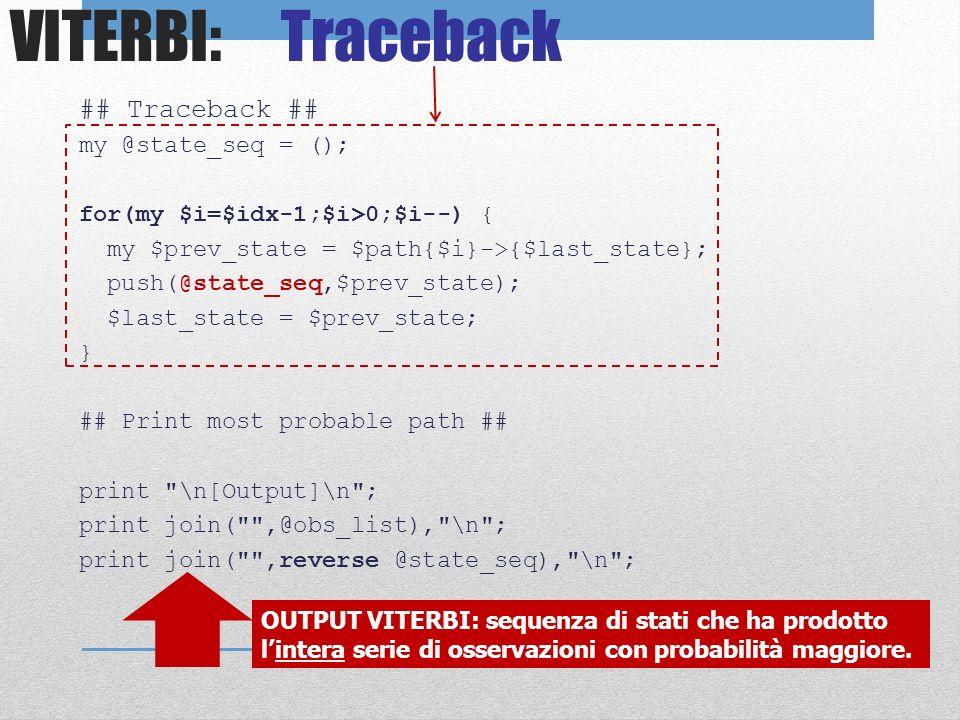 VITERBI: Traceback ## Traceback ## my @state_seq = (); for(my $i=$idx-1;$i>0;$i--) { my $prev_state = $path{$i}->{$last_state}; push(@state_seq,$prev_