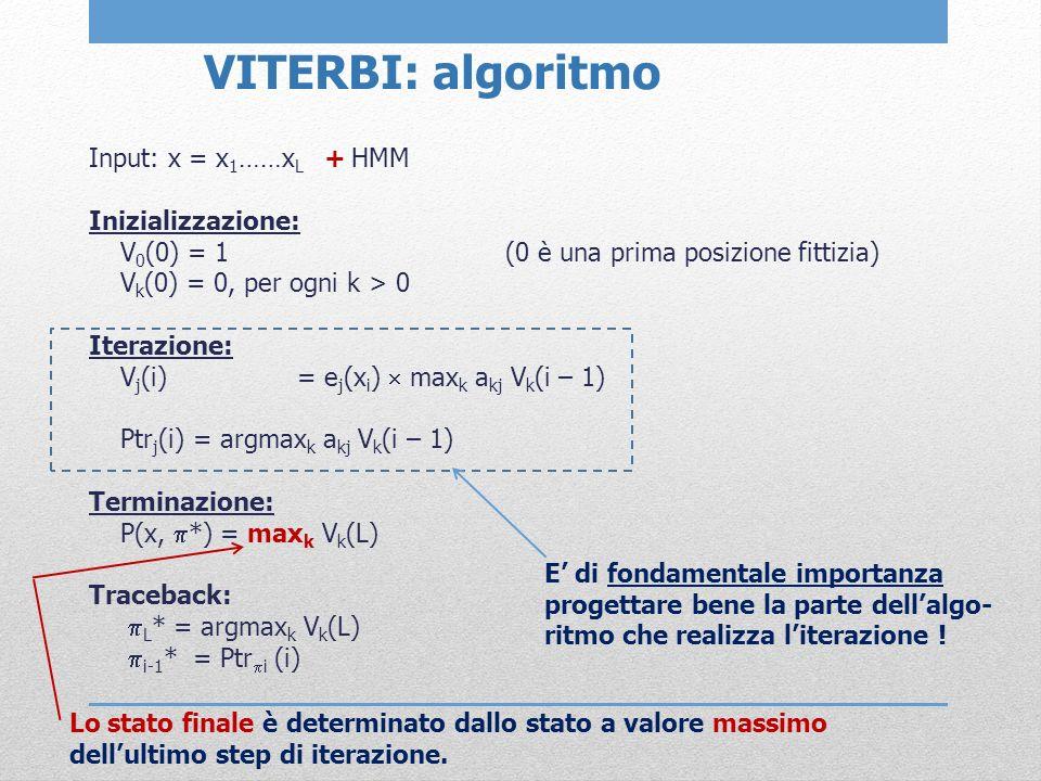 VITERBI: algoritmo Input: x = x 1 ……x L + HMM Inizializzazione: V 0 (0) = 1(0 è una prima posizione fittizia) V k (0) = 0, per ogni k > 0 Iterazione: