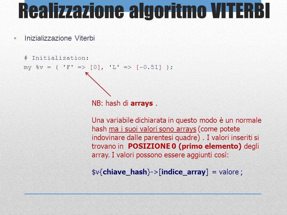 Realizzazione algoritmo VITERBI Inizializzazione Viterbi # Initialization: my %v = ( 'F' => [0], 'L' => [-0.51] ); NB: hash di arrays. Una variabile d