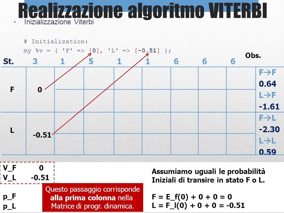 Realizzazione algoritmo VITERBI Inizializzazione Viterbi # Initialization: my %v = ( 'F' => [0], 'L' => [-0.51] ); St. 31511666 F 0.64 L F -1.61 F L -