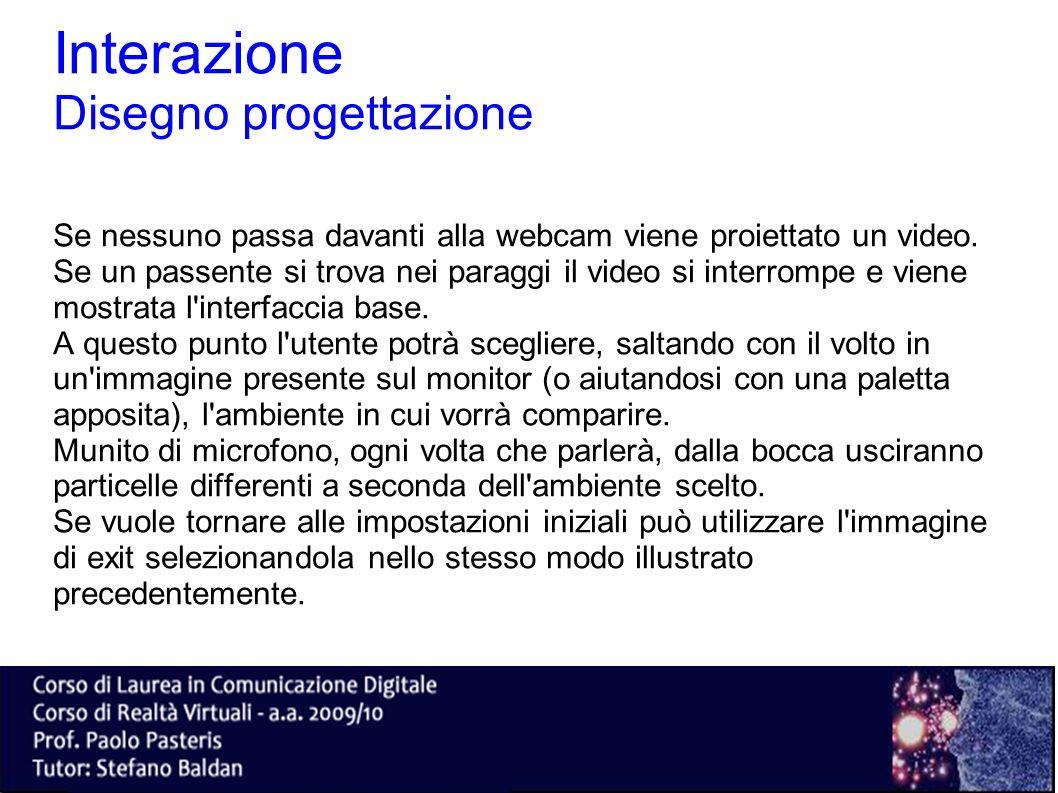 Interazione Disegno progettazione Se nessuno passa davanti alla webcam viene proiettato un video. Se un passente si trova nei paraggi il video si inte