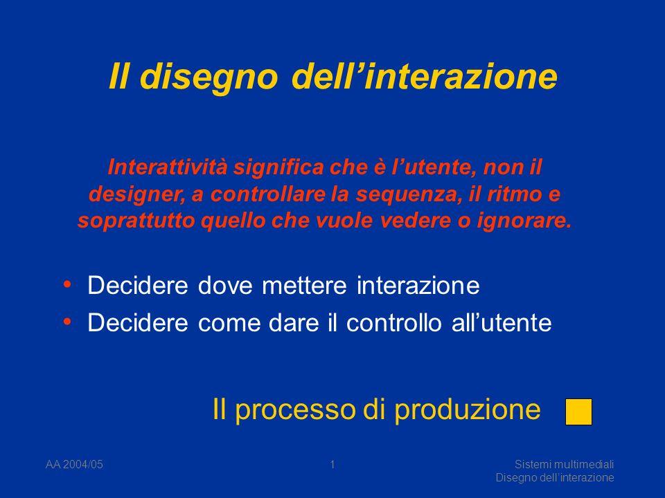 AA 2004/05Sistemi multimediali Disegno dellinterazione 1 Il disegno dellinterazione Decidere dove mettere interazione Decidere come dare il controllo allutente Interattività significa che è lutente, non il designer, a controllare la sequenza, il ritmo e soprattutto quello che vuole vedere o ignorare.
