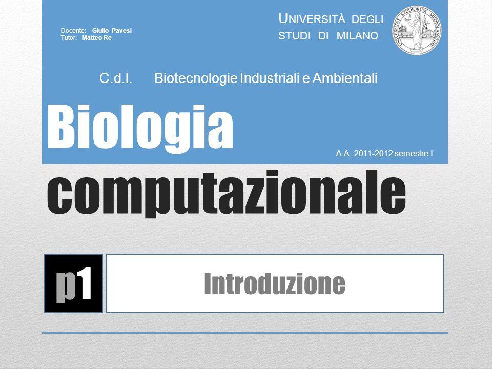 Biologia computazionale A.A. 2011-2012 semestre I U NIVERSITÀ DEGLI STUDI DI MILANO Docente: Giulio Pavesi Tutor: Matteo Re p1p1 Introduzione C.d.l. B