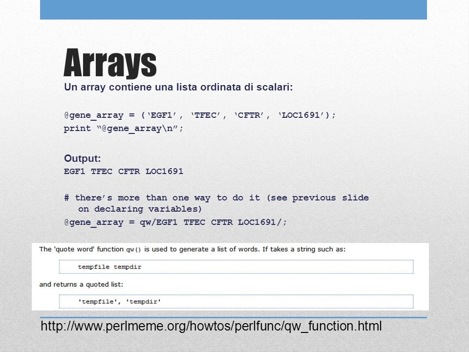 Arrays Un array contiene una lista ordinata di scalari: @gene_array = (EGF1, TFEC, CFTR, LOC1691); print @gene_array\n; Output: EGF1 TFEC CFTR LOC1691 # theres more than one way to do it (see previous slide on declaring variables) @gene_array = qw/EGF1 TFEC CFTR LOC1691/; http://www.perlmeme.org/howtos/perlfunc/qw_function.html