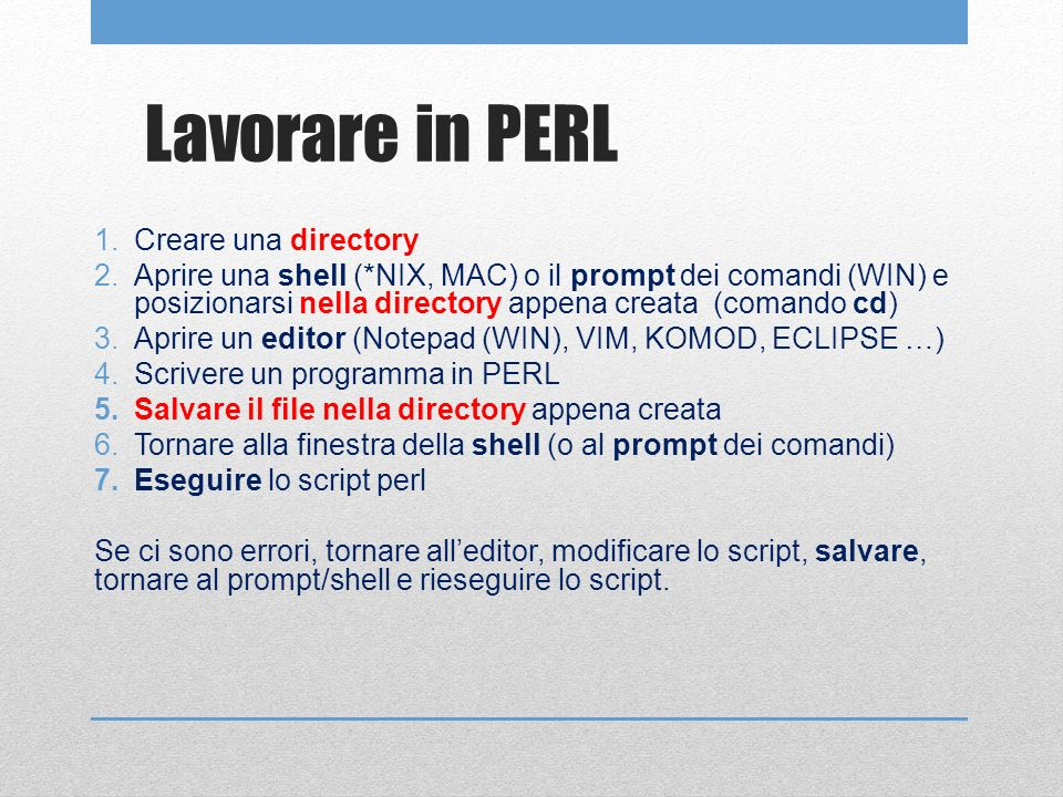 Lavorare in PERL 1.Creare una directory 2.Aprire una shell (*NIX, MAC) o il prompt dei comandi (WIN) e posizionarsi nella directory appena creata (comando cd) 3.Aprire un editor (Notepad (WIN), VIM, KOMOD, ECLIPSE …) 4.Scrivere un programma in PERL 5.Salvare il file nella directory appena creata 6.Tornare alla finestra della shell (o al prompt dei comandi) 7.Eseguire lo script perl Se ci sono errori, tornare alleditor, modificare lo script, salvare, tornare al prompt/shell e rieseguire lo script.
