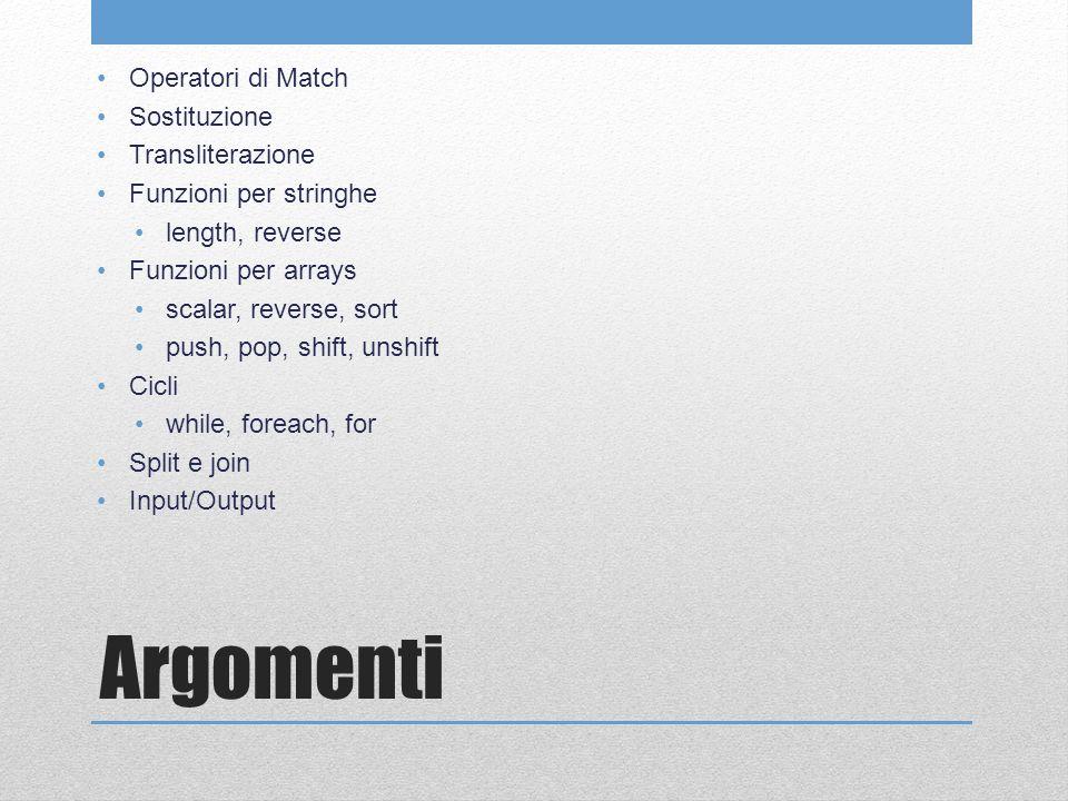 Argomenti Operatori di Match Sostituzione Transliterazione Funzioni per stringhe length, reverse Funzioni per arrays scalar, reverse, sort push, pop, shift, unshift Cicli while, foreach, for Split e join Input/Output