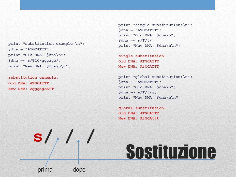 Sostituzione print substitution example:\n ; $dna = ATGCATTT ; print Old DNA: $dna\n ; $dna =~ s/TGC/gggagc/; print New DNA: $dna\n\n ; substitution example: Old DNA: ATGCATTT New DNA: AgggagcATT print single substitution:\n ; $dna = ATGCATTT ; print Old DNA: $dna\n ; $dna =~ s/T/t/; print New DNA: $dna\n\n ; single substitution: Old DNA: ATGCATTT New DNA: AtGCATTT print global substitution:\n ; $dna = ATGCATTT ; print Old DNA: $dna\n ; $dna =~ s/T/t/g; print New DNA: $dna\n\n ; global substitution: Old DNA: ATGCATTT New DNA: AtGCAttt s/ / / prima dopo
