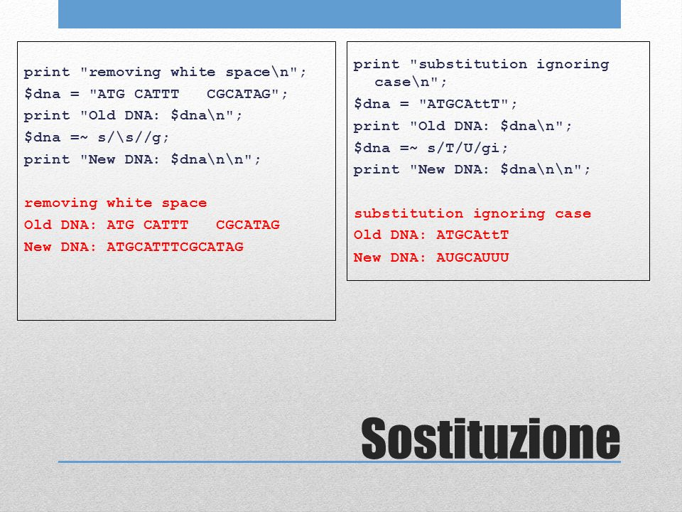 Sostituzione print removing white space\n ; $dna = ATG CATTT CGCATAG ; print Old DNA: $dna\n ; $dna =~ s/\s//g; print New DNA: $dna\n\n ; removing white space Old DNA: ATG CATTT CGCATAG New DNA: ATGCATTTCGCATAG print substitution ignoring case\n ; $dna = ATGCAttT ; print Old DNA: $dna\n ; $dna =~ s/T/U/gi; print New DNA: $dna\n\n ; substitution ignoring case Old DNA: ATGCAttT New DNA: AUGCAUUU