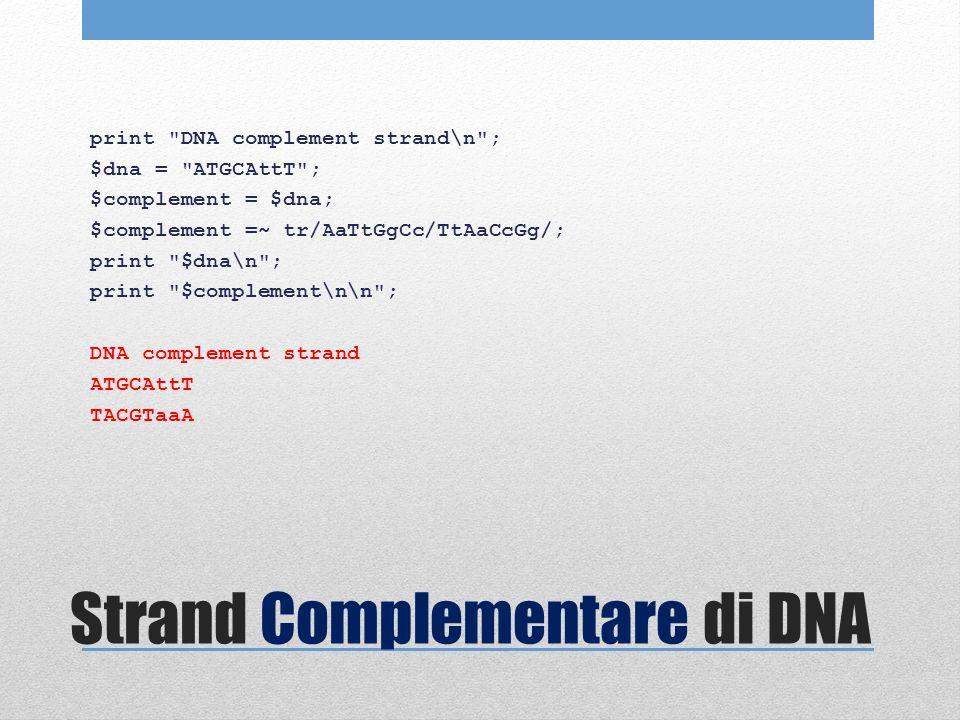 Strand Complementare di DNA print DNA complement strand\n ; $dna = ATGCAttT ; $complement = $dna; $complement =~ tr/AaTtGgCc/TtAaCcGg/; print $dna\n ; print $complement\n\n ; DNA complement strand ATGCAttT TACGTaaA