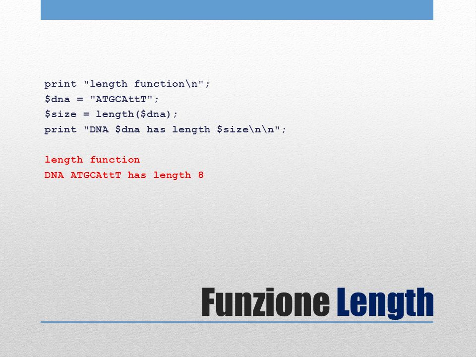 Funzione Length print length function\n ; $dna = ATGCAttT ; $size = length($dna); print DNA $dna has length $size\n\n ; length function DNA ATGCAttT has length 8