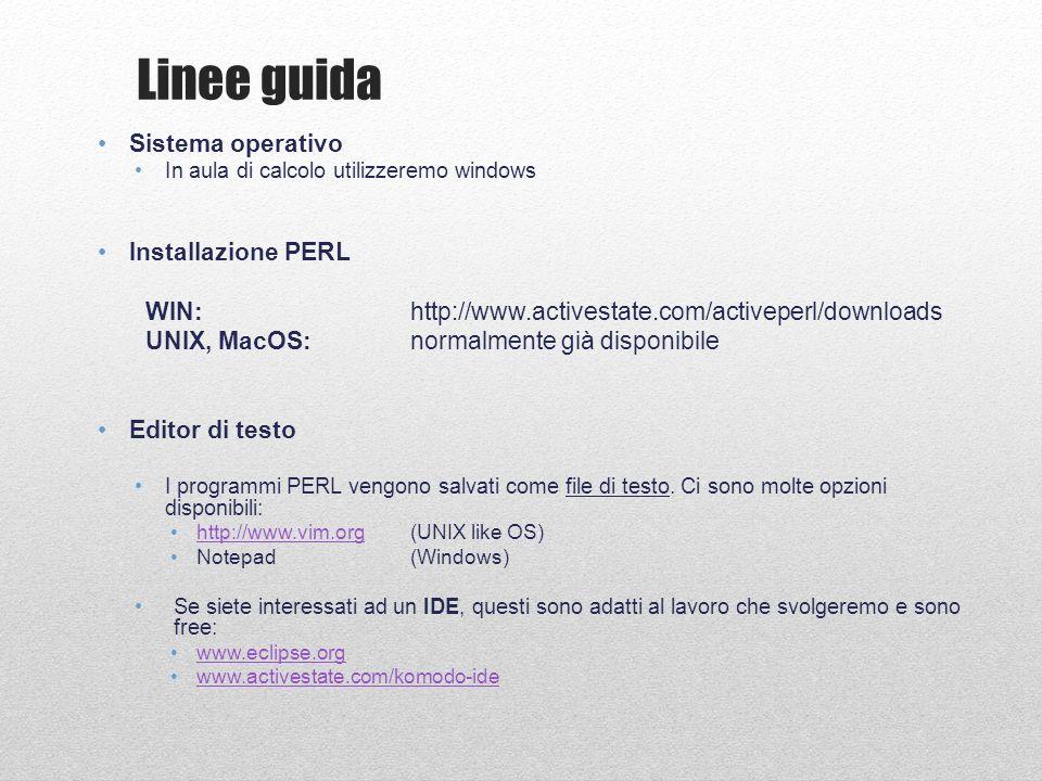Linee guida Sistema operativo In aula di calcolo utilizzeremo windows Installazione PERL WIN:http://www.activestate.com/activeperl/downloads UNIX, MacOS:normalmente già disponibile Editor di testo I programmi PERL vengono salvati come file di testo.