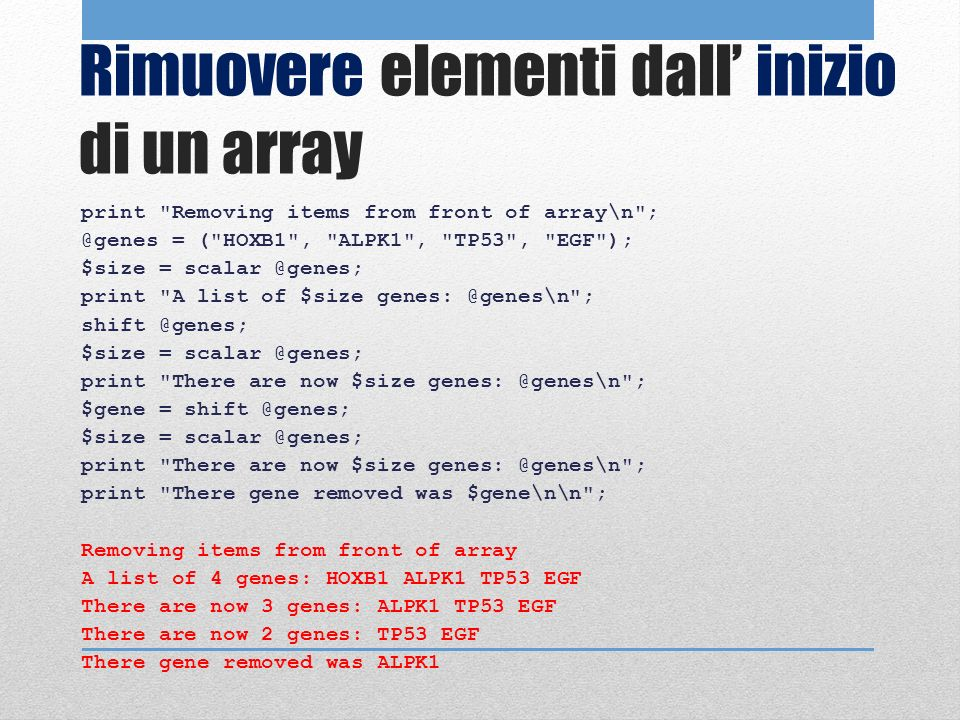 Rimuovere elementi dall inizio di un array print Removing items from front of array\n ; @genes = ( HOXB1 , ALPK1 , TP53 , EGF ); $size = scalar @genes; print A list of $size genes: @genes\n ; shift @genes; $size = scalar @genes; print There are now $size genes: @genes\n ; $gene = shift @genes; $size = scalar @genes; print There are now $size genes: @genes\n ; print There gene removed was $gene\n\n ; Removing items from front of array A list of 4 genes: HOXB1 ALPK1 TP53 EGF There are now 3 genes: ALPK1 TP53 EGF There are now 2 genes: TP53 EGF There gene removed was ALPK1