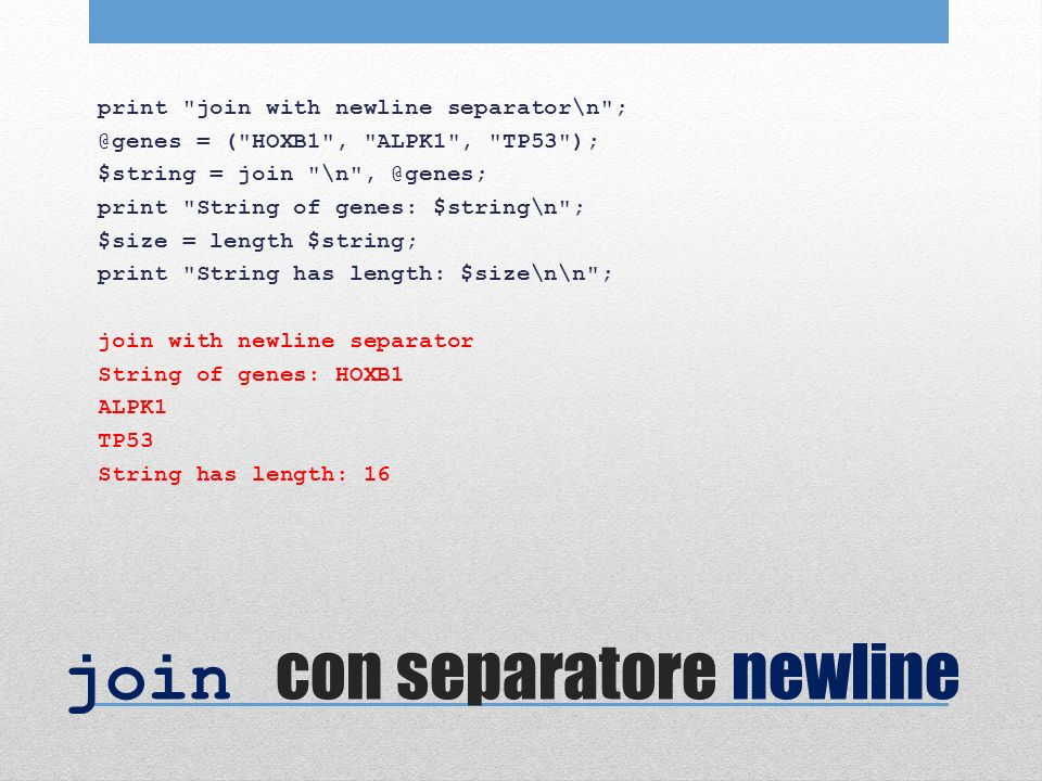 join con separatore newline print join with newline separator\n ; @genes = ( HOXB1 , ALPK1 , TP53 ); $string = join \n , @genes; print String of genes: $string\n ; $size = length $string; print String has length: $size\n\n ; join with newline separator String of genes: HOXB1 ALPK1 TP53 String has length: 16
