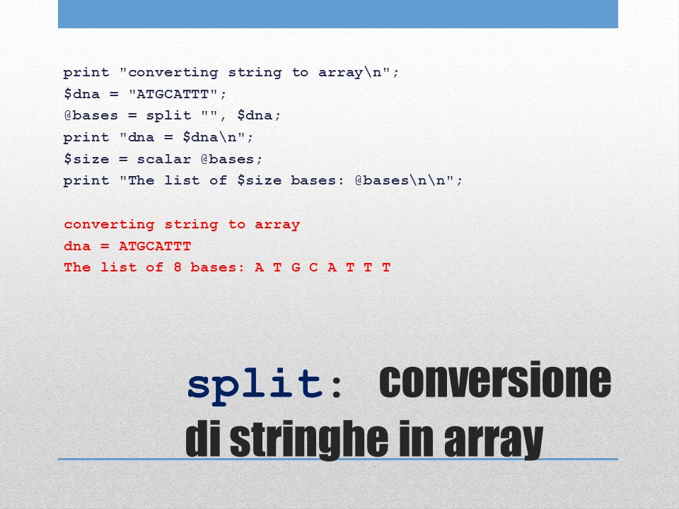 split: conversione di stringhe in array print converting string to array\n ; $dna = ATGCATTT ; @bases = split , $dna; print dna = $dna\n ; $size = scalar @bases; print The list of $size bases: @bases\n\n ; converting string to array dna = ATGCATTT The list of 8 bases: A T G C A T T T