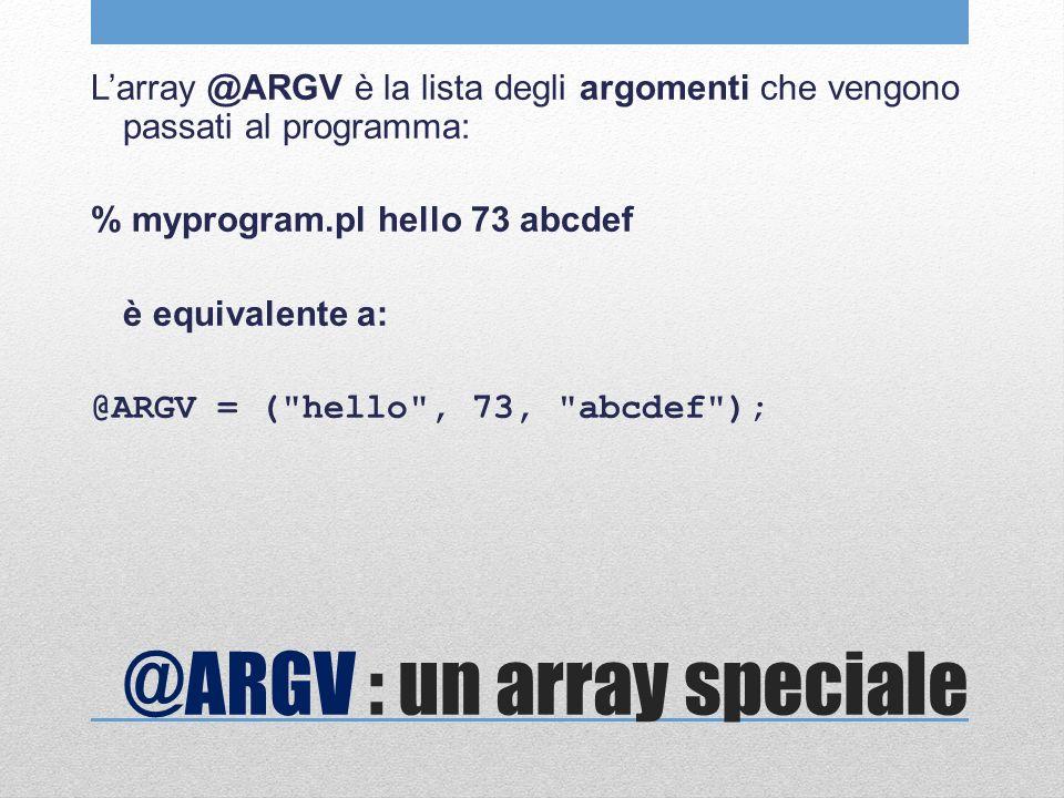 @ARGV : un array speciale Larray @ARGV è la lista degli argomenti che vengono passati al programma: % myprogram.pl hello 73 abcdef è equivalente a: @ARGV = ( hello , 73, abcdef );