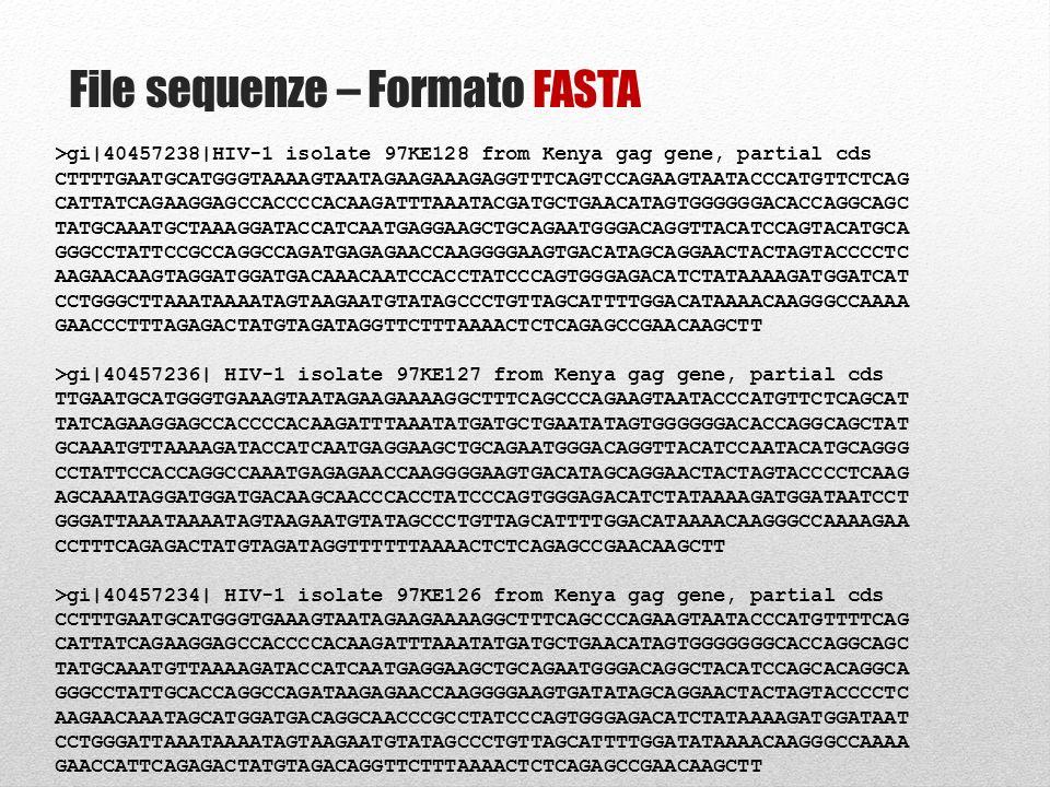 >gi|40457238|HIV-1 isolate 97KE128 from Kenya gag gene, partial cds CTTTTGAATGCATGGGTAAAAGTAATAGAAGAAAGAGGTTTCAGTCCAGAAGTAATACCCATGTTCTCAG CATTATCAGAAGGAGCCACCCCACAAGATTTAAATACGATGCTGAACATAGTGGGGGGACACCAGGCAGC TATGCAAATGCTAAAGGATACCATCAATGAGGAAGCTGCAGAATGGGACAGGTTACATCCAGTACATGCA GGGCCTATTCCGCCAGGCCAGATGAGAGAACCAAGGGGAAGTGACATAGCAGGAACTACTAGTACCCCTC AAGAACAAGTAGGATGGATGACAAACAATCCACCTATCCCAGTGGGAGACATCTATAAAAGATGGATCAT CCTGGGCTTAAATAAAATAGTAAGAATGTATAGCCCTGTTAGCATTTTGGACATAAAACAAGGGCCAAAA GAACCCTTTAGAGACTATGTAGATAGGTTCTTTAAAACTCTCAGAGCCGAACAAGCTT >gi|40457236| HIV-1 isolate 97KE127 from Kenya gag gene, partial cds TTGAATGCATGGGTGAAAGTAATAGAAGAAAAGGCTTTCAGCCCAGAAGTAATACCCATGTTCTCAGCAT TATCAGAAGGAGCCACCCCACAAGATTTAAATATGATGCTGAATATAGTGGGGGGACACCAGGCAGCTAT GCAAATGTTAAAAGATACCATCAATGAGGAAGCTGCAGAATGGGACAGGTTACATCCAATACATGCAGGG CCTATTCCACCAGGCCAAATGAGAGAACCAAGGGGAAGTGACATAGCAGGAACTACTAGTACCCCTCAAG AGCAAATAGGATGGATGACAAGCAACCCACCTATCCCAGTGGGAGACATCTATAAAAGATGGATAATCCT GGGATTAAATAAAATAGTAAGAATGTATAGCCCTGTTAGCATTTTGGACATAAAACAAGGGCCAAAAGAA CCTTTCAGAGACTATGTAGATAGGTTTTTTAAAACTCTCAGAGCCGAACAAGCTT >gi|40457234| HIV-1 isolate 97KE126 from Kenya gag gene, partial cds CCTTTGAATGCATGGGTGAAAGTAATAGAAGAAAAGGCTTTCAGCCCAGAAGTAATACCCATGTTTTCAG CATTATCAGAAGGAGCCACCCCACAAGATTTAAATATGATGCTGAACATAGTGGGGGGGCACCAGGCAGC TATGCAAATGTTAAAAGATACCATCAATGAGGAAGCTGCAGAATGGGACAGGCTACATCCAGCACAGGCA GGGCCTATTGCACCAGGCCAGATAAGAGAACCAAGGGGAAGTGATATAGCAGGAACTACTAGTACCCCTC AAGAACAAATAGCATGGATGACAGGCAACCCGCCTATCCCAGTGGGAGACATCTATAAAAGATGGATAAT CCTGGGATTAAATAAAATAGTAAGAATGTATAGCCCTGTTAGCATTTTGGATATAAAACAAGGGCCAAAA GAACCATTCAGAGACTATGTAGACAGGTTCTTTAAAACTCTCAGAGCCGAACAAGCTT File sequenze – Formato FASTA