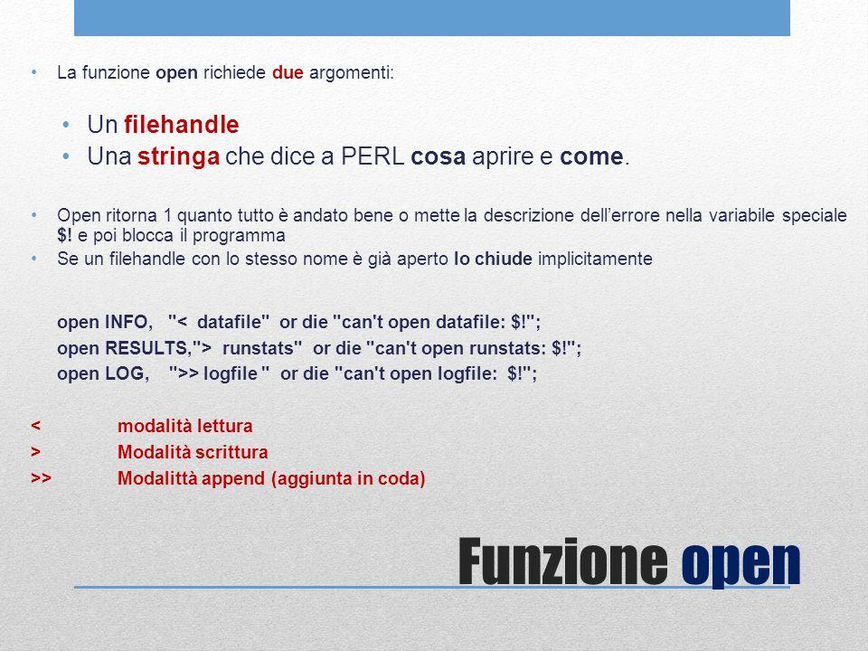 Funzione open La funzione open richiede due argomenti: Un filehandle Una stringa che dice a PERL cosa aprire e come. Open ritorna 1 quanto tutto è and