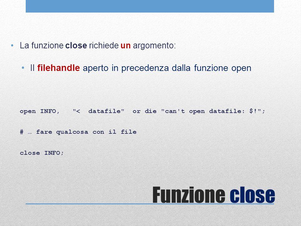 Funzione close La funzione close richiede un argomento: Il filehandle aperto in precedenza dalla funzione open open INFO, < datafile or die can t open datafile: $! ; # … fare qualcosa con il file close INFO;
