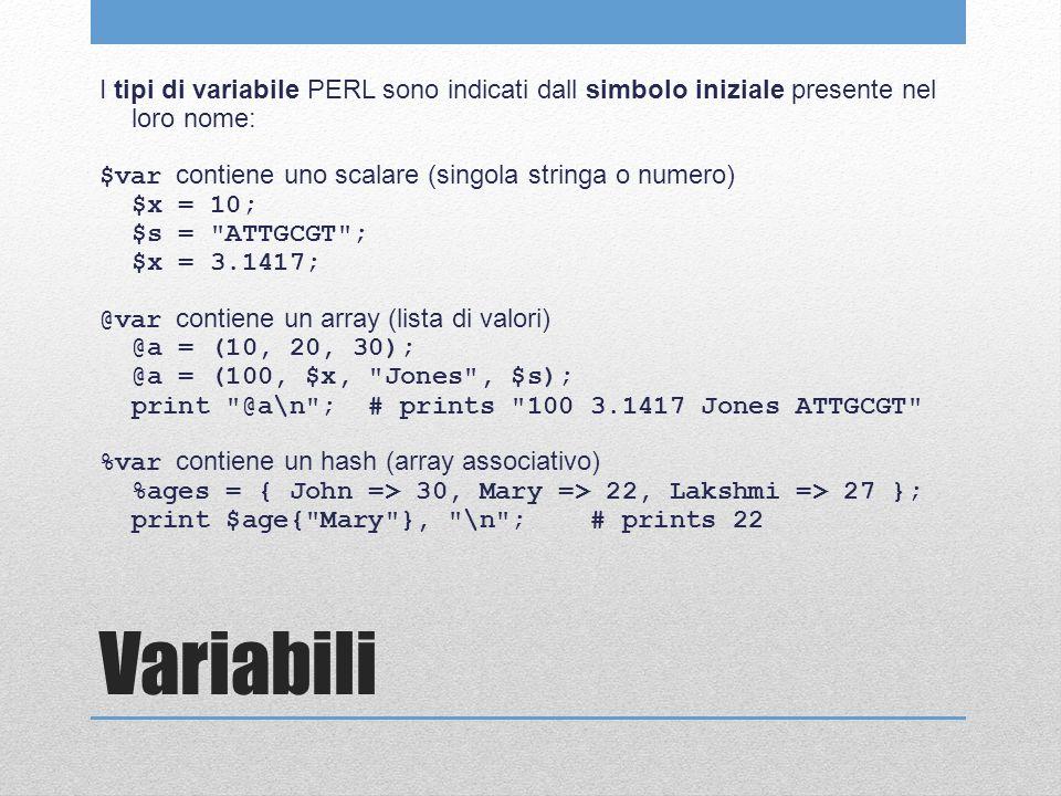 Variabili I tipi di variabile PERL sono indicati dall simbolo iniziale presente nel loro nome: $var contiene uno scalare (singola stringa o numero) $x = 10; $s = ATTGCGT ; $x = 3.1417; @var contiene un array (lista di valori) @a = (10, 20, 30); @a = (100, $x, Jones , $s); print @a\n ; # prints 100 3.1417 Jones ATTGCGT %var contiene un hash (array associativo) %ages = { John => 30, Mary => 22, Lakshmi => 27 }; print $age{ Mary }, \n ; # prints 22