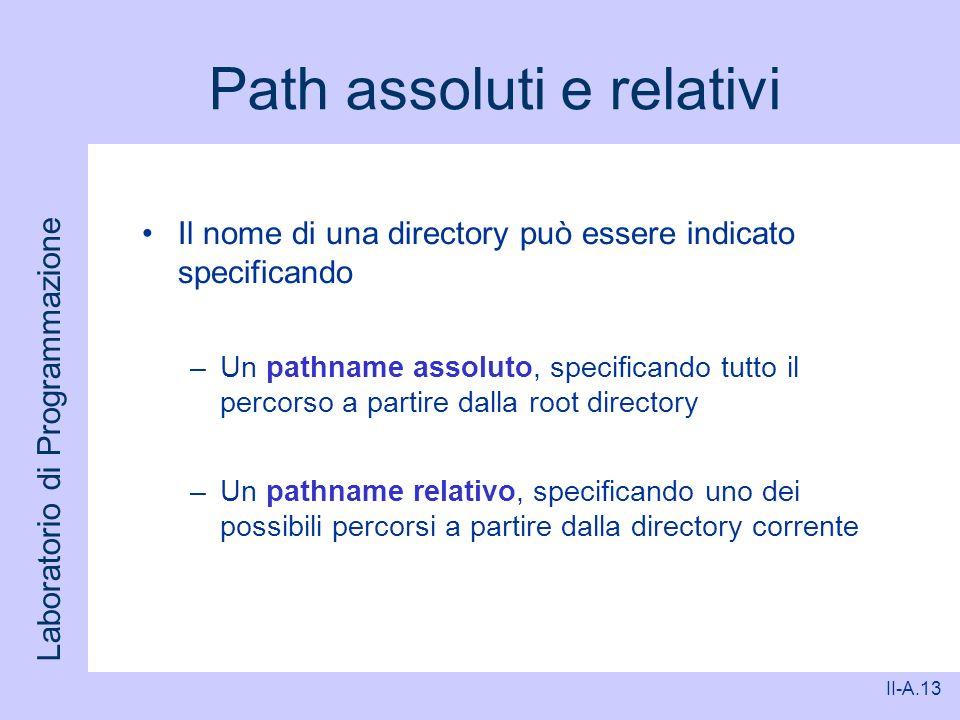 Laboratorio di Programmazione II-A.13 Path assoluti e relativi Il nome di una directory può essere indicato specificando –Un pathname assoluto, specif