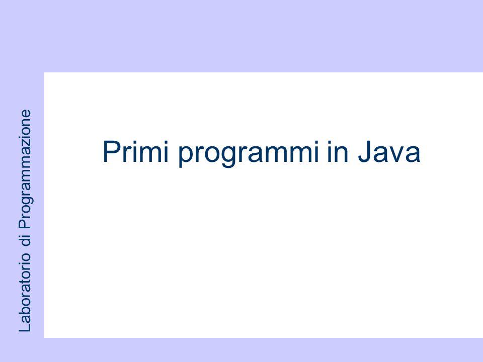 Laboratorio di Programmazione Primi programmi in Java