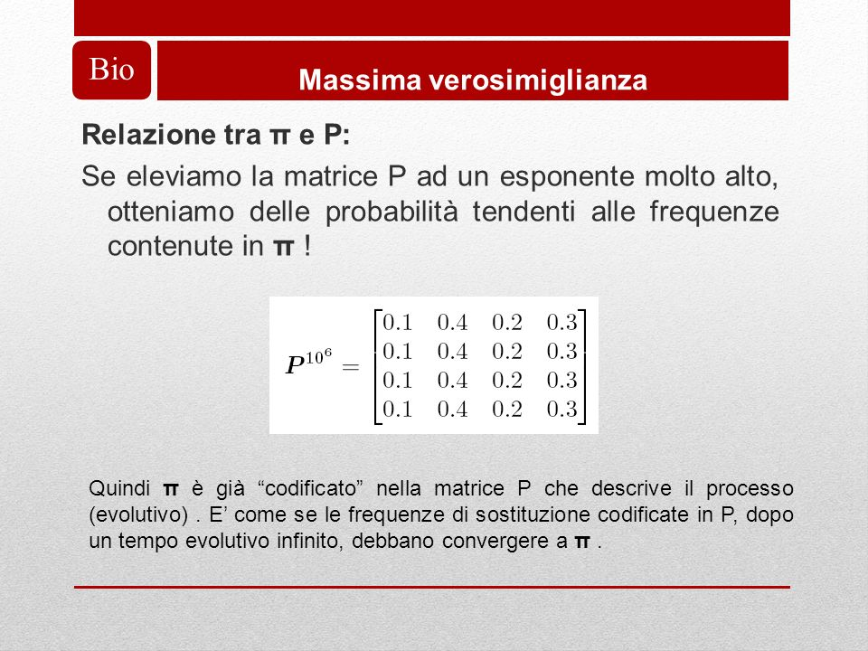Bio Massima verosimiglianza Relazione tra π e P: Se eleviamo la matrice P ad un esponente molto alto, otteniamo delle probabilità tendenti alle frequenze contenute in π .