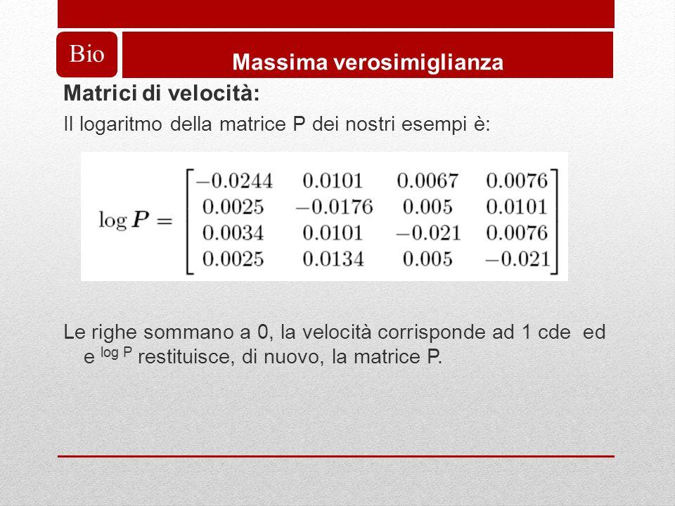 Bio Massima verosimiglianza Matrici di velocità: Il logaritmo della matrice P dei nostri esempi è: Le righe sommano a 0, la velocità corrisponde ad 1 cde ed e log P restituisce, di nuovo, la matrice P.