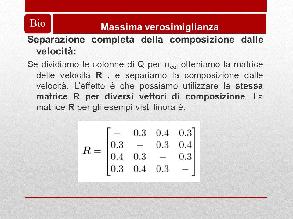 Bio Massima verosimiglianza Separazione completa della composizione dalle velocità: Se dividiamo le colonne di Q per π col otteniamo la matrice delle velocità R, e separiamo la composizione dalle velocità.
