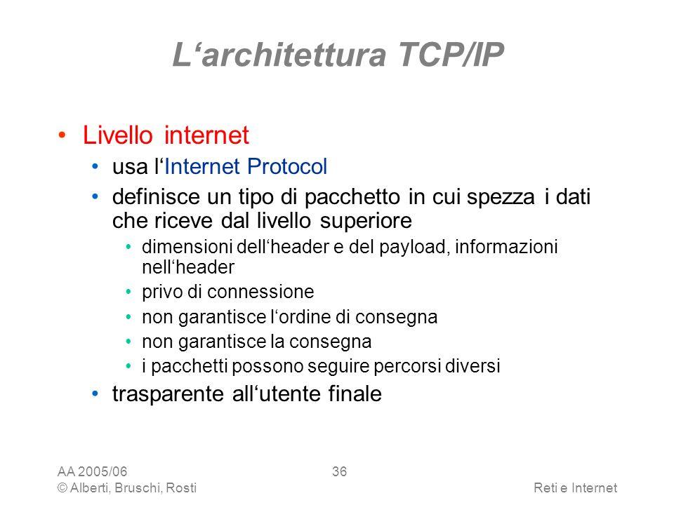 AA 2005/06 © Alberti, Bruschi, RostiReti e Internet 36 Larchitettura TCP/IP Livello internet usa lInternet Protocol definisce un tipo di pacchetto in