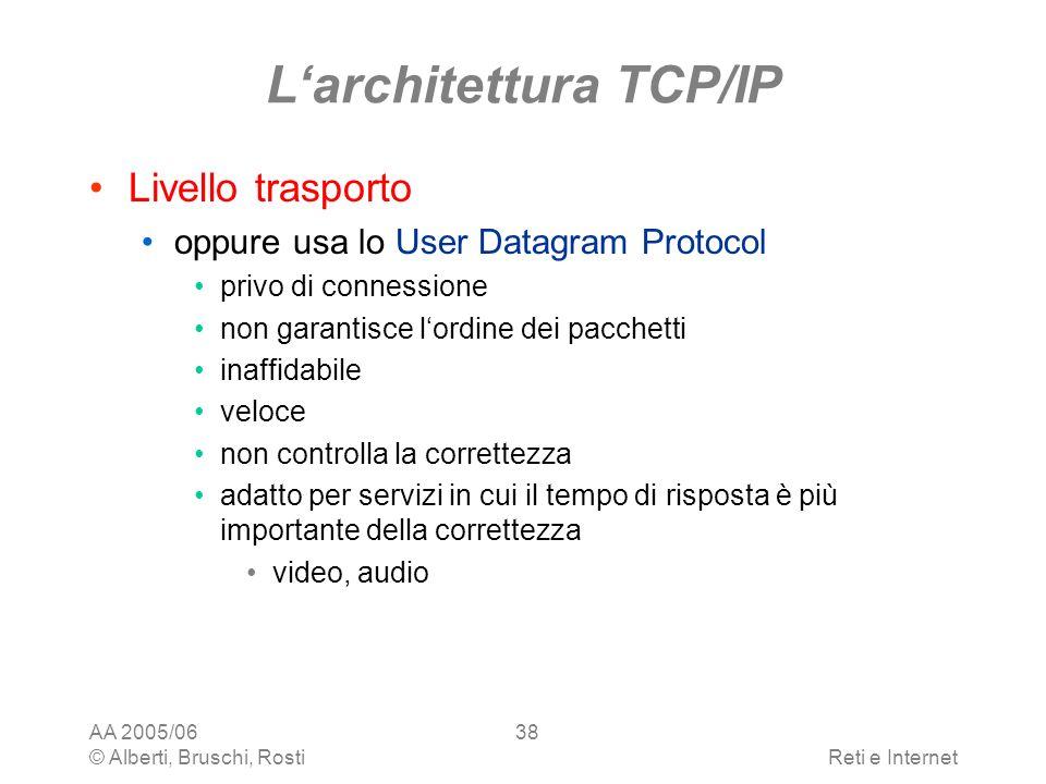 AA 2005/06 © Alberti, Bruschi, RostiReti e Internet 38 Larchitettura TCP/IP Livello trasporto oppure usa lo User Datagram Protocol privo di connession