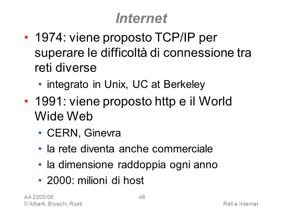 AA 2005/06 © Alberti, Bruschi, RostiReti e Internet 46 Internet 1974: viene proposto TCP/IP per superare le difficoltà di connessione tra reti diverse