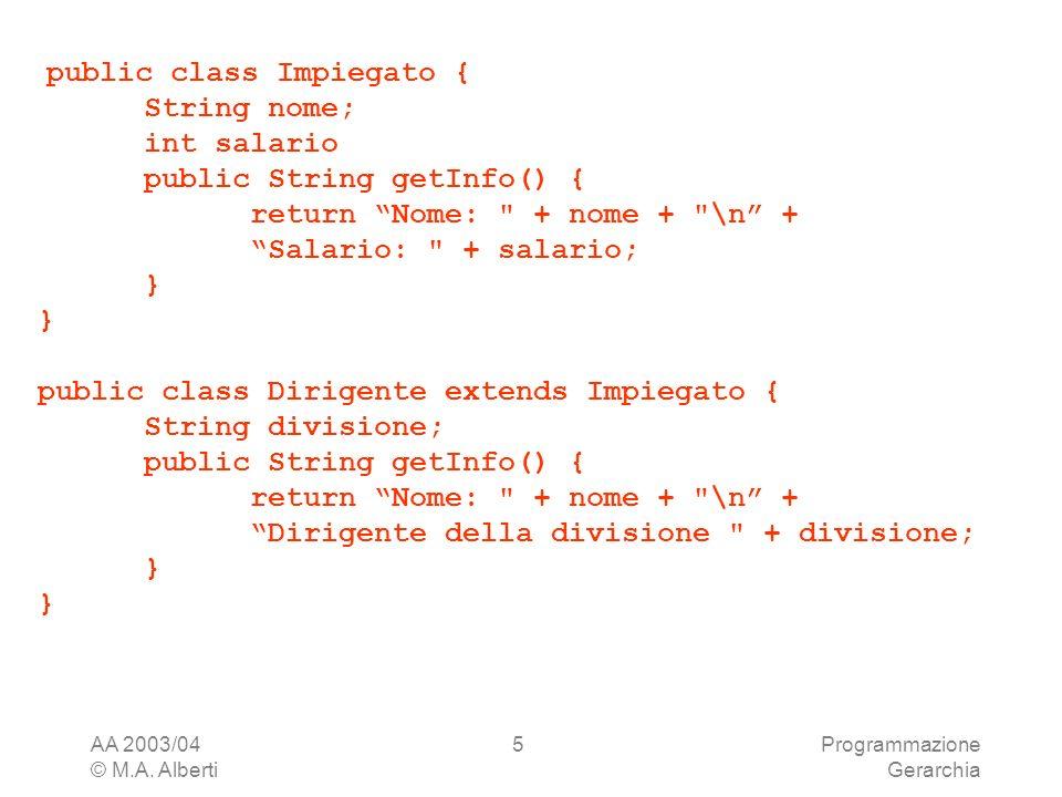 AA 2003/04 © M.A. Alberti Programmazione Gerarchia 5 public class Impiegato { String nome; int salario public String getInfo() { return Nome: