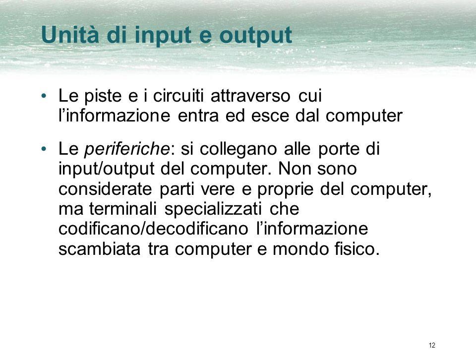 12 Unità di input e output Le piste e i circuiti attraverso cui linformazione entra ed esce dal computer Le periferiche: si collegano alle porte di input/output del computer.