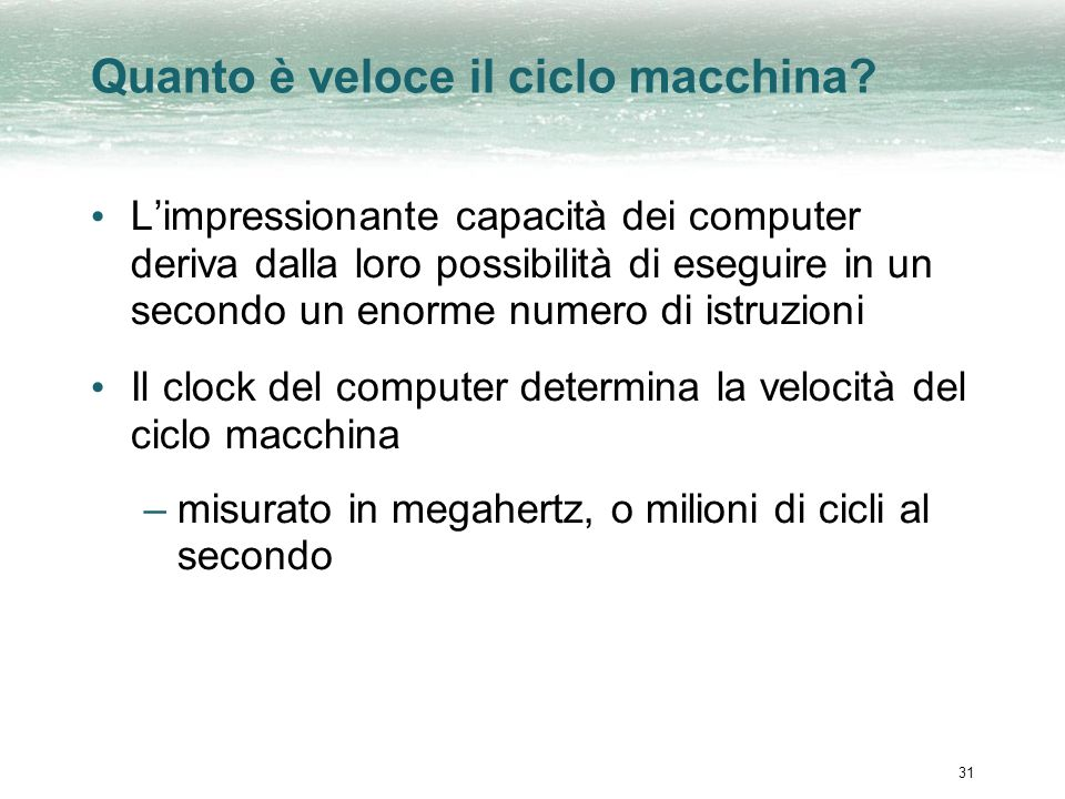 31 Quanto è veloce il ciclo macchina? Limpressionante capacità dei computer deriva dalla loro possibilità di eseguire in un secondo un enorme numero d