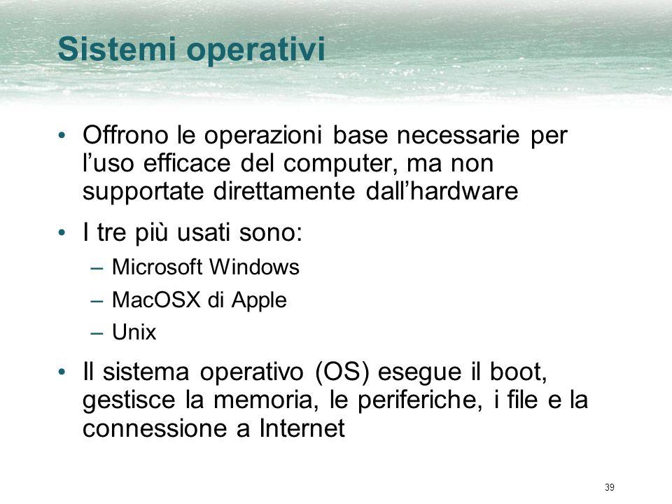 39 Sistemi operativi Offrono le operazioni base necessarie per luso efficace del computer, ma non supportate direttamente dallhardware I tre più usati sono: –Microsoft Windows –MacOSX di Apple –Unix Il sistema operativo (OS) esegue il boot, gestisce la memoria, le periferiche, i file e la connessione a Internet