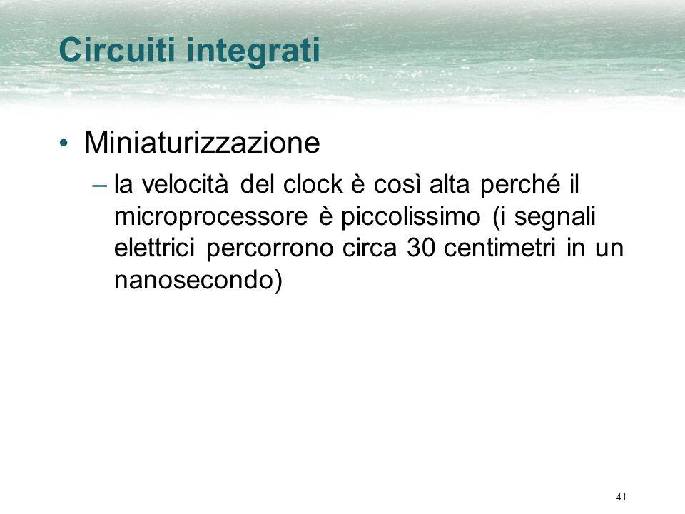 41 Circuiti integrati Miniaturizzazione –la velocità del clock è così alta perché il microprocessore è piccolissimo (i segnali elettrici percorrono circa 30 centimetri in un nanosecondo)
