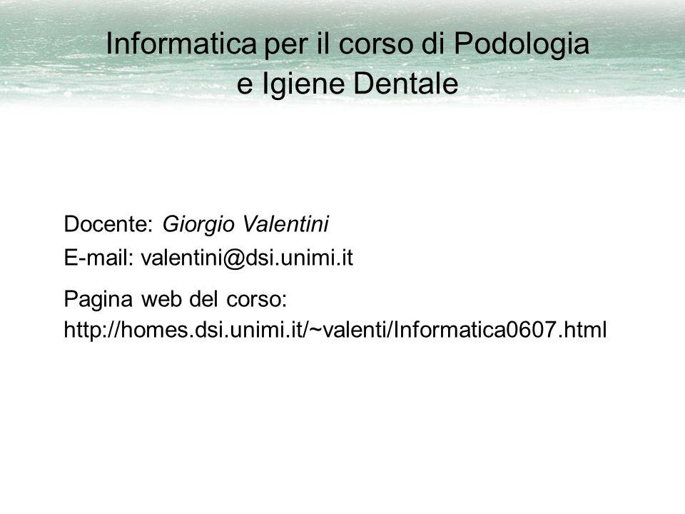 Informatica per il corso di Podologia e Igiene Dentale Docente: Giorgio Valentini E-mail: valentini@dsi.unimi.it Pagina web del corso: http://homes.dsi.unimi.it/~valenti/Informatica0607.html